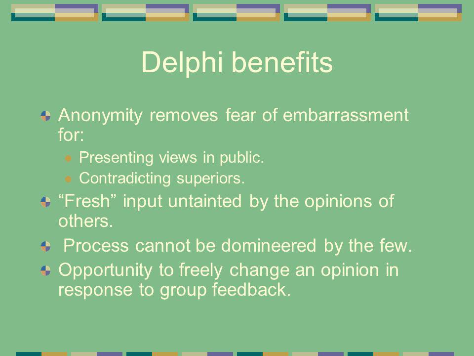 Delphi benefits Anonymity removes fear of embarrassment for: Presenting views in public.