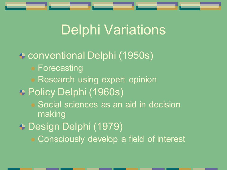 Delphi Variations conventional Delphi (1950s) Forecasting Research using expert opinion Policy Delphi (1960s) Social sciences as an aid in decision ma
