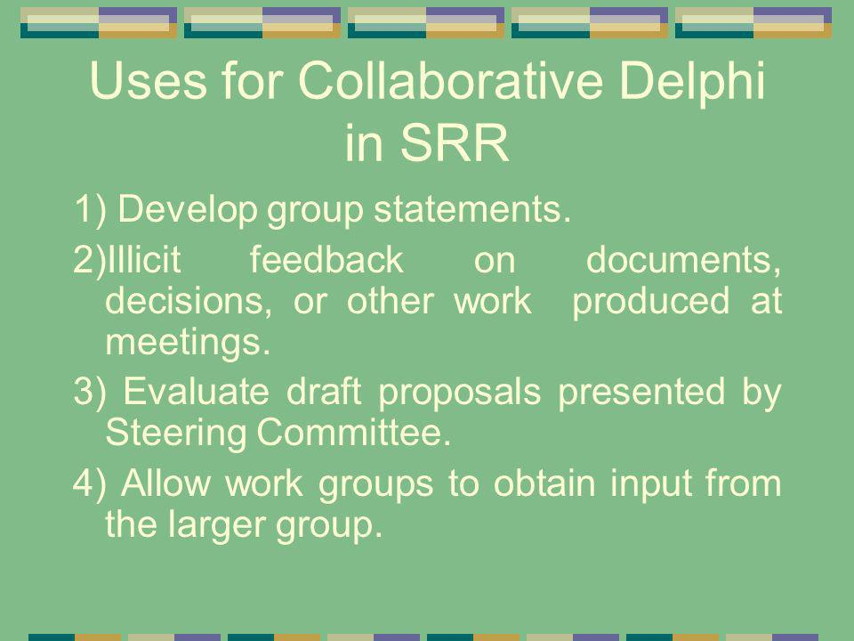 Uses for Collaborative Delphi in SRR 1) Develop group statements. 2)Illicit feedback on documents, decisions, or other work produced at meetings. 3) E