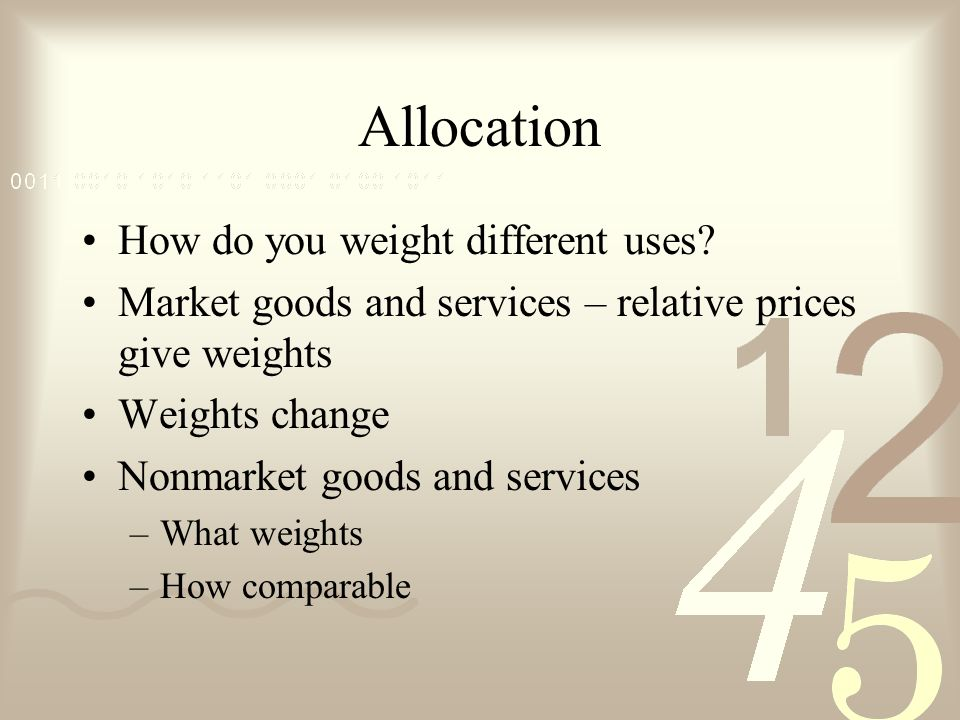 Allocation How do you weight different uses? Market goods and services – relative prices give weights Weights change Nonmarket goods and services –Wha