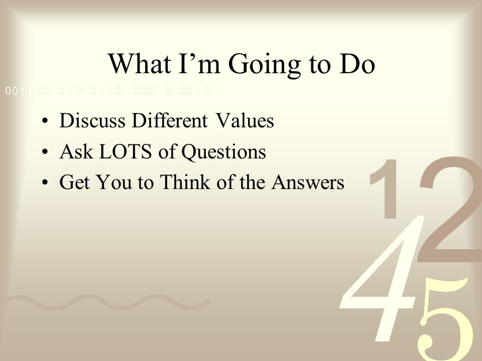 What Im Going to Do Discuss Different Values Ask LOTS of Questions Get You to Think of the Answers