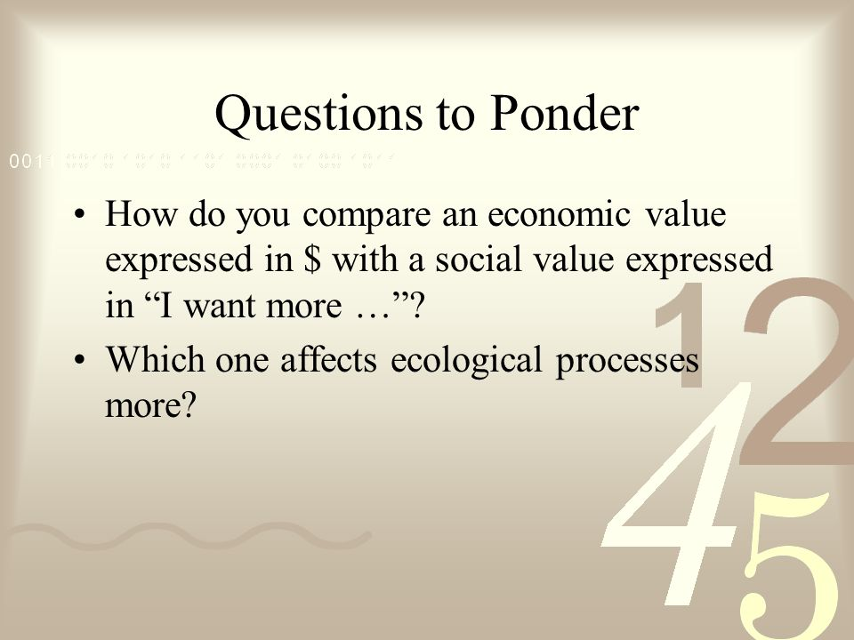 Questions to Ponder How do you compare an economic value expressed in $ with a social value expressed in I want more …? Which one affects ecological p