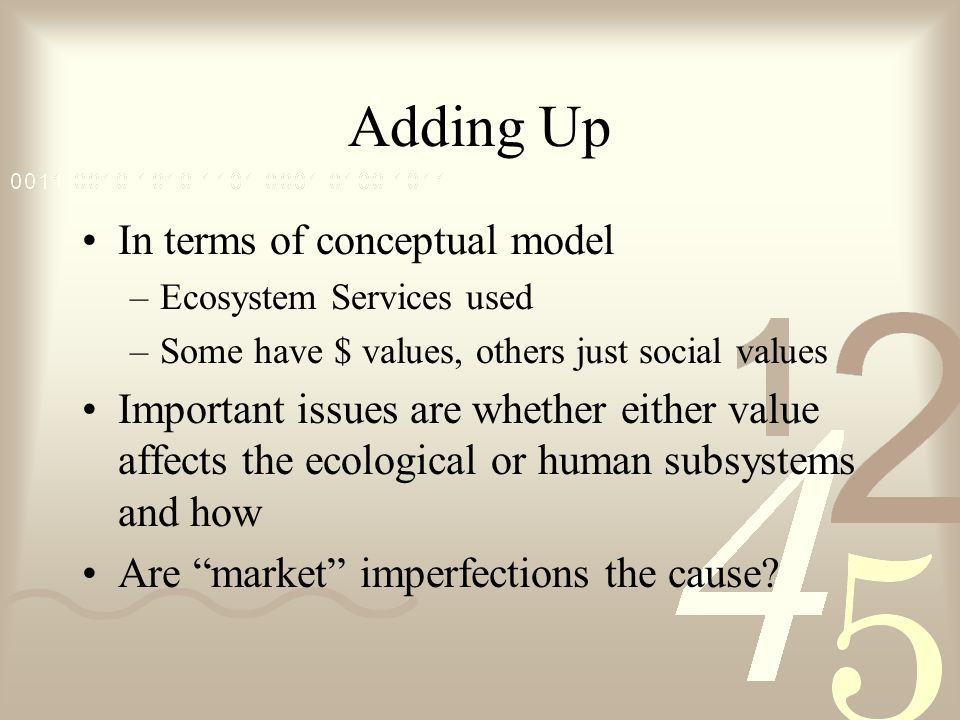 Adding Up In terms of conceptual model –Ecosystem Services used –Some have $ values, others just social values Important issues are whether either value affects the ecological or human subsystems and how Are market imperfections the cause?