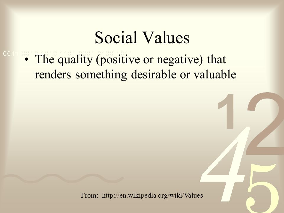 Social Values The quality (positive or negative) that renders something desirable or valuable From: http://en.wikipedia.org/wiki/Values