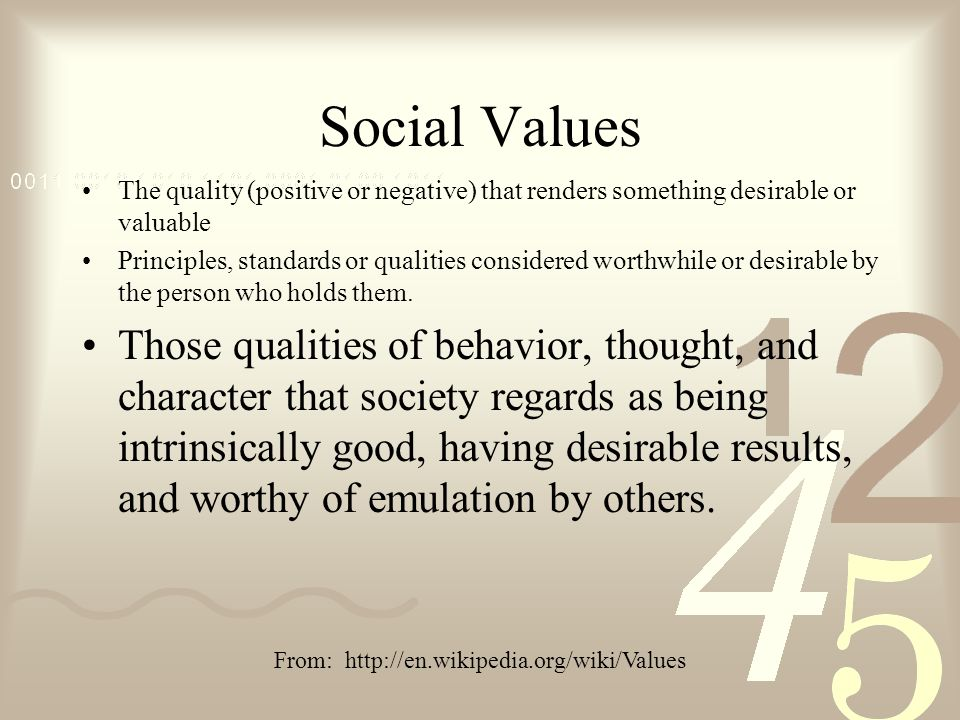 Social Values The quality (positive or negative) that renders something desirable or valuable Principles, standards or qualities considered worthwhile