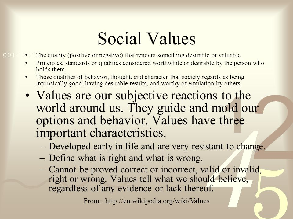 Social Values The quality (positive or negative) that renders something desirable or valuable Principles, standards or qualities considered worthwhile or desirable by the person who holds them.