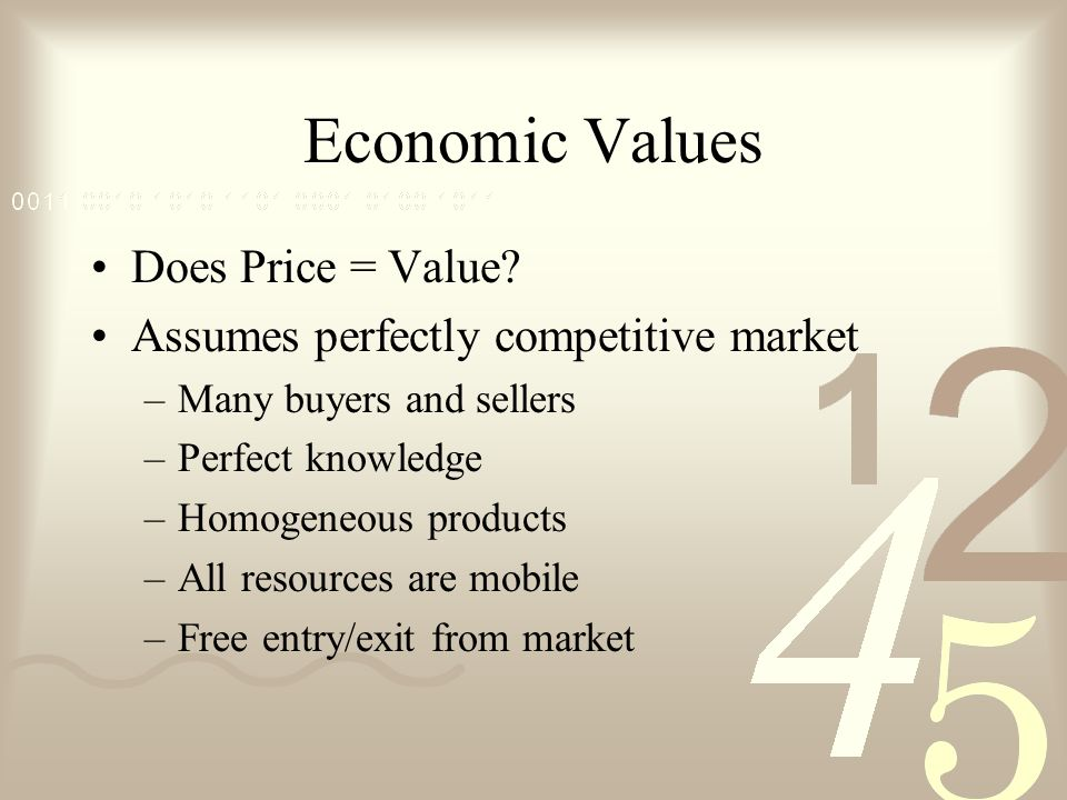 Economic Values Does Price = Value? Assumes perfectly competitive market –Many buyers and sellers –Perfect knowledge –Homogeneous products –All resour