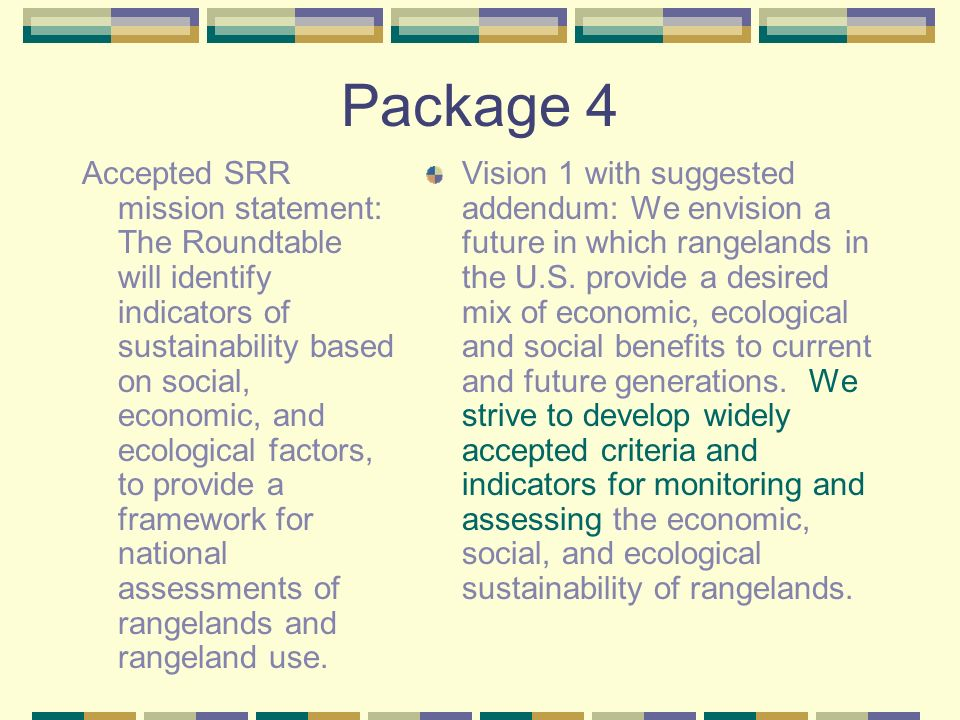Package 4 Accepted SRR mission statement: The Roundtable will identify indicators of sustainability based on social, economic, and ecological factors,