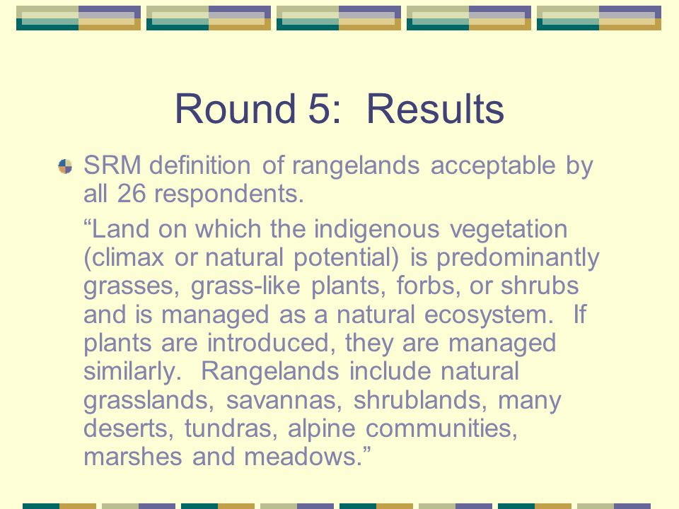 Round 5: Results SRM definition of rangelands acceptable by all 26 respondents. Land on which the indigenous vegetation (climax or natural potential)