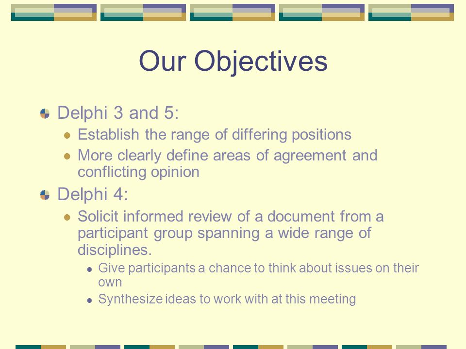 Our Objectives Delphi 3 and 5: Establish the range of differing positions More clearly define areas of agreement and conflicting opinion Delphi 4: Sol