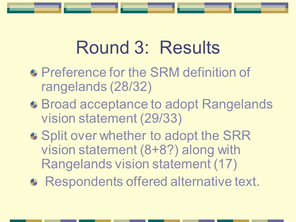 Round 3: Results Preference for the SRM definition of rangelands (28/32) Broad acceptance to adopt Rangelands vision statement (29/33) Split over whet