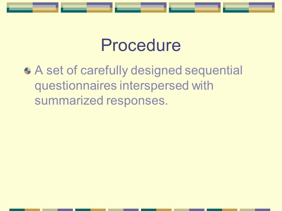 Procedure A set of carefully designed sequential questionnaires interspersed with summarized responses.