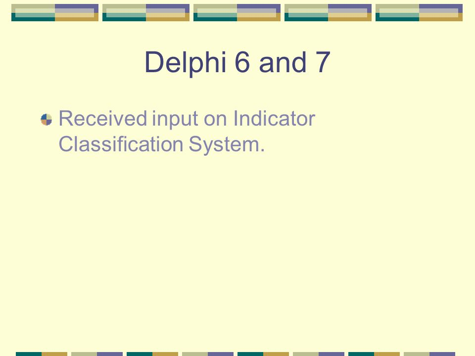 Delphi 6 and 7 Received input on Indicator Classification System.