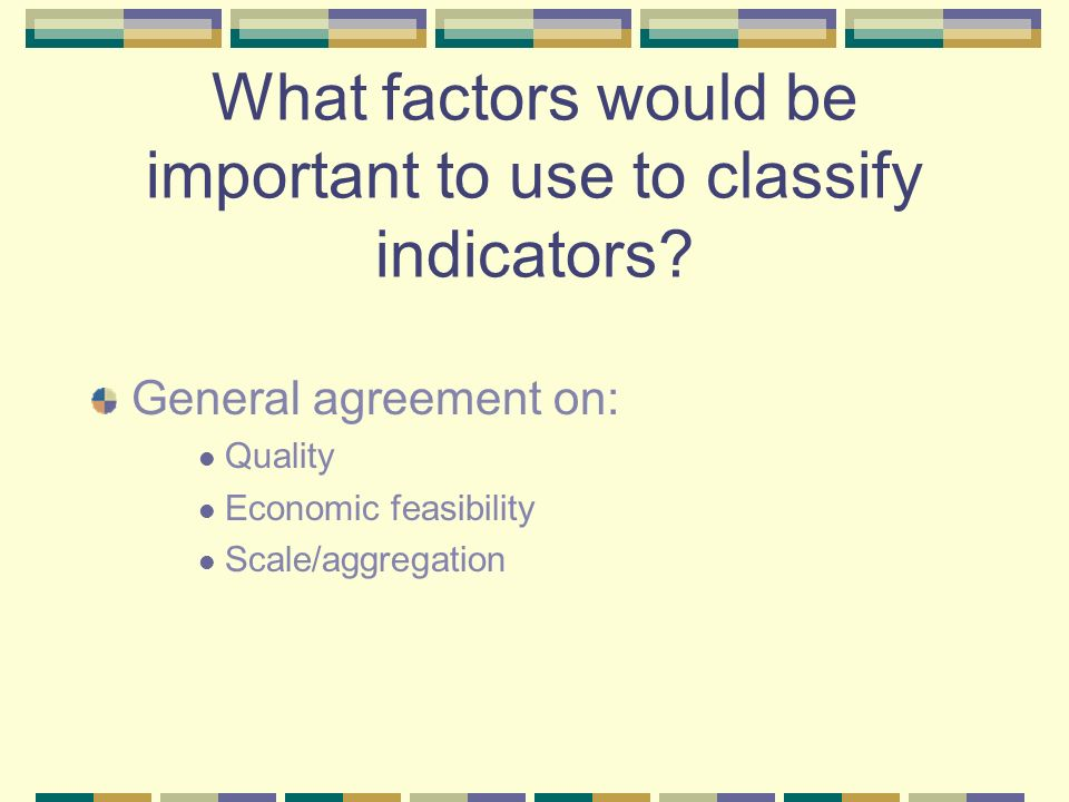 What factors would be important to use to classify indicators? General agreement on: Quality Economic feasibility Scale/aggregation