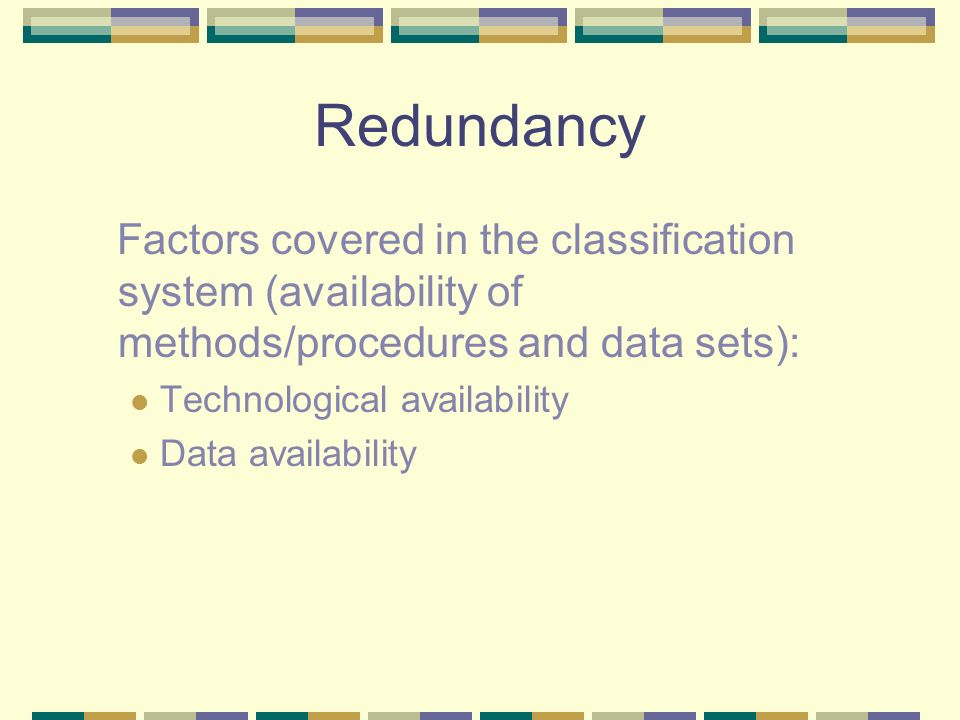 Redundancy Factors covered in the classification system (availability of methods/procedures and data sets): Technological availability Data availabili