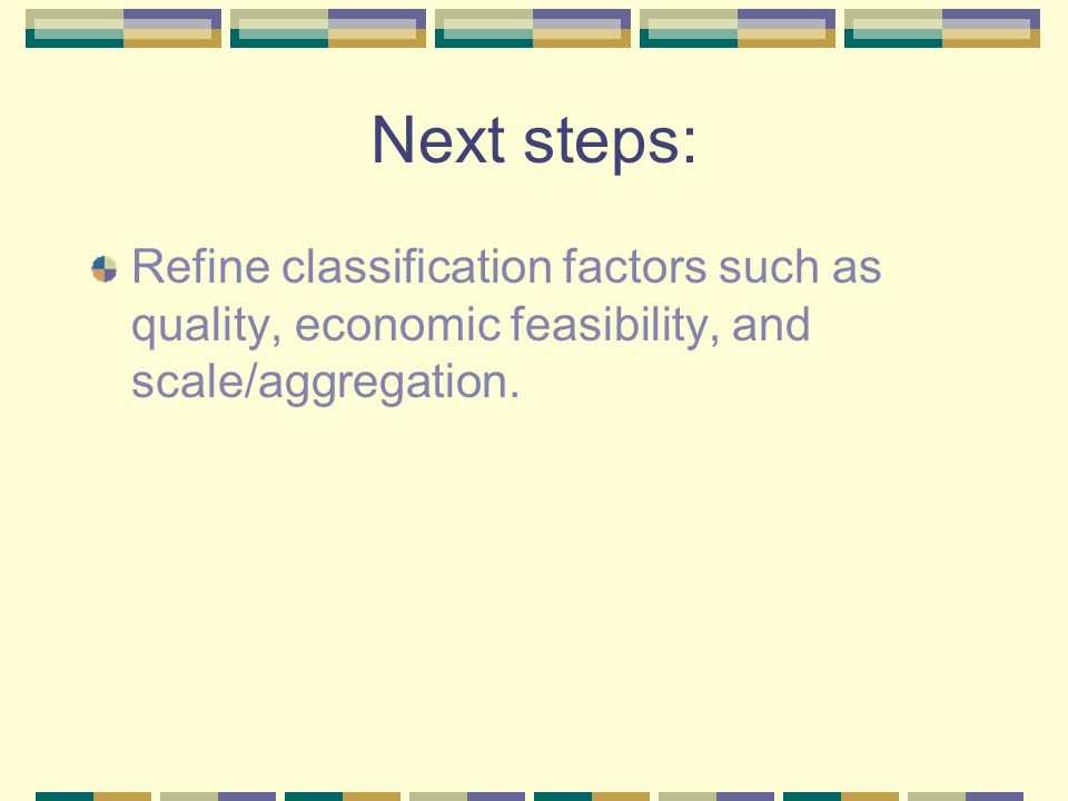 Next steps: Refine classification factors such as quality, economic feasibility, and scale/aggregation.