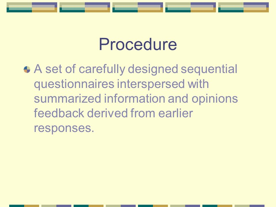 Procedure A set of carefully designed sequential questionnaires interspersed with summarized information and opinions feedback derived from earlier responses.