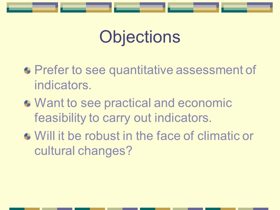 Objections Prefer to see quantitative assessment of indicators. Want to see practical and economic feasibility to carry out indicators. Will it be rob