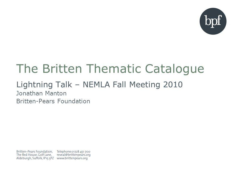 The Britten Thematic Catalogue Lightning Talk – NEMLA Fall Meeting 2010 Jonathan Manton Britten-Pears Foundation
