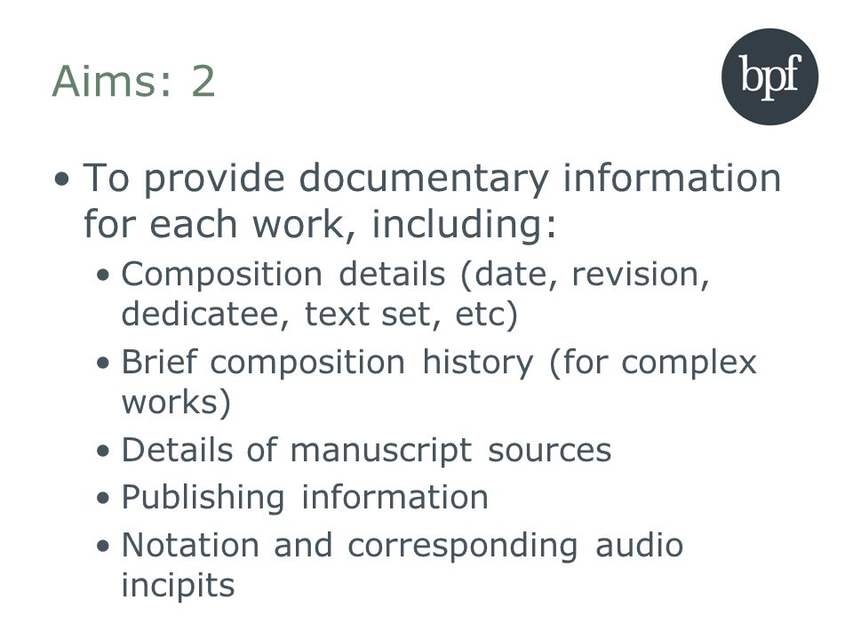 Aims: 2 To provide documentary information for each work, including: Composition details (date, revision, dedicatee, text set, etc) Brief composition history (for complex works) Details of manuscript sources Publishing information Notation and corresponding audio incipits