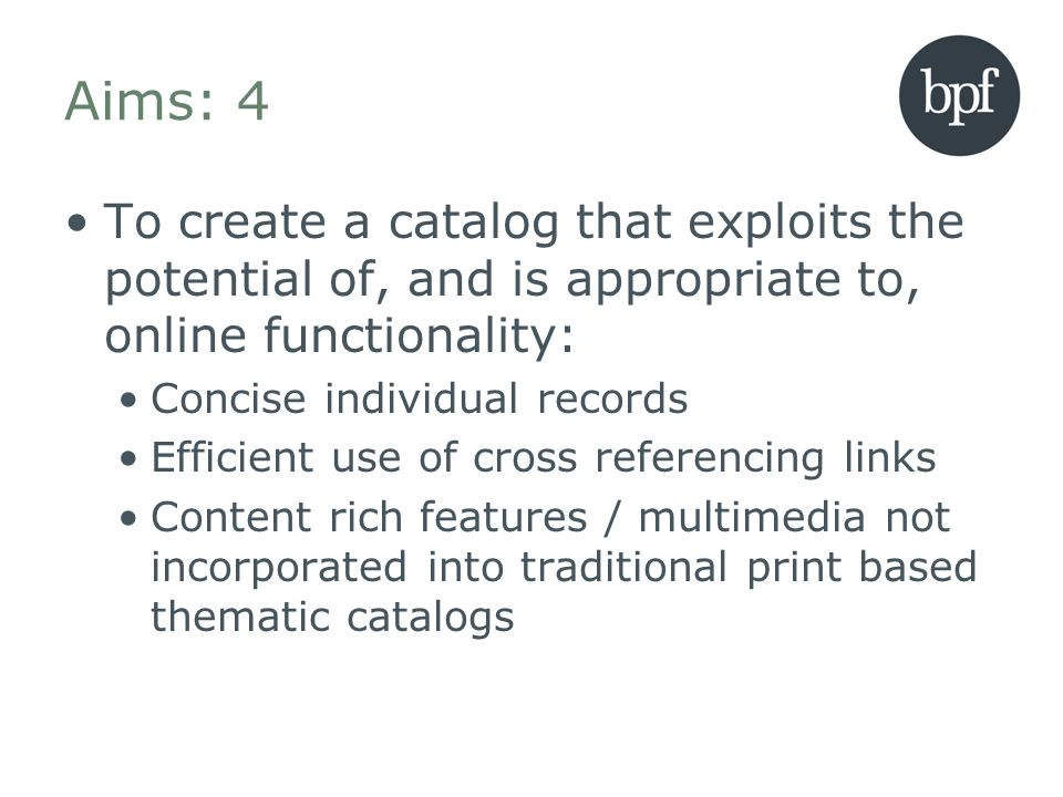 Aims: 4 To create a catalog that exploits the potential of, and is appropriate to, online functionality: Concise individual records Efficient use of cross referencing links Content rich features / multimedia not incorporated into traditional print based thematic catalogs