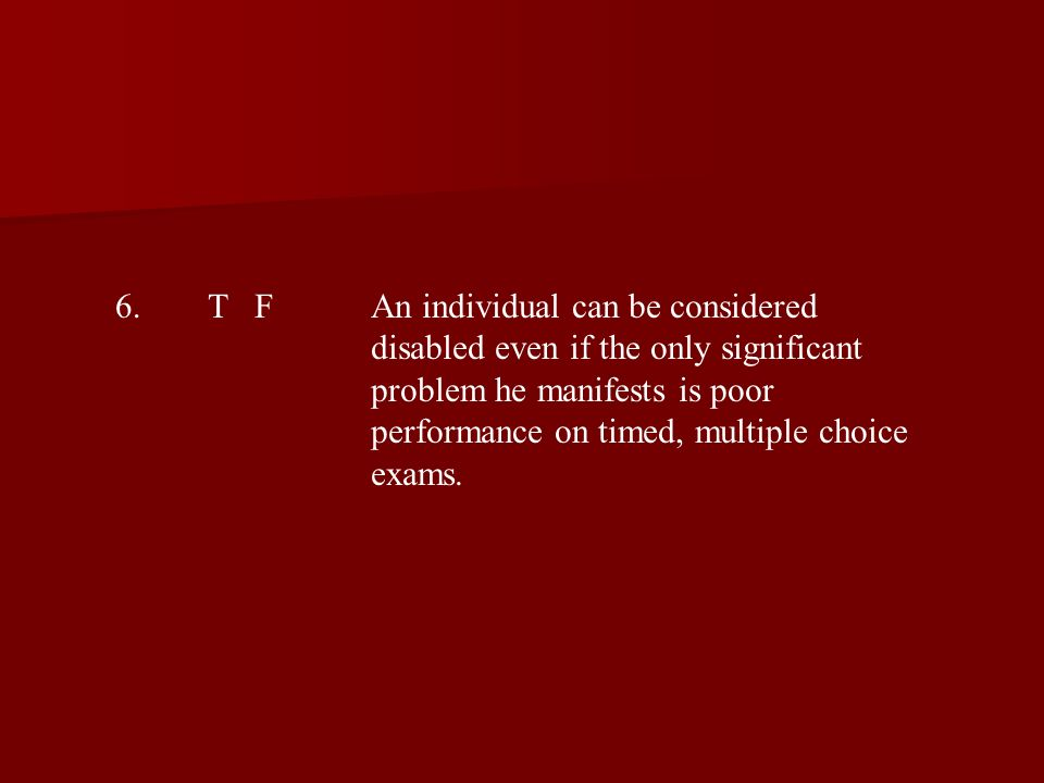 6.T FAn individual can be considered disabled even if the only significant problem he manifests is poor performance on timed, multiple choice exams.