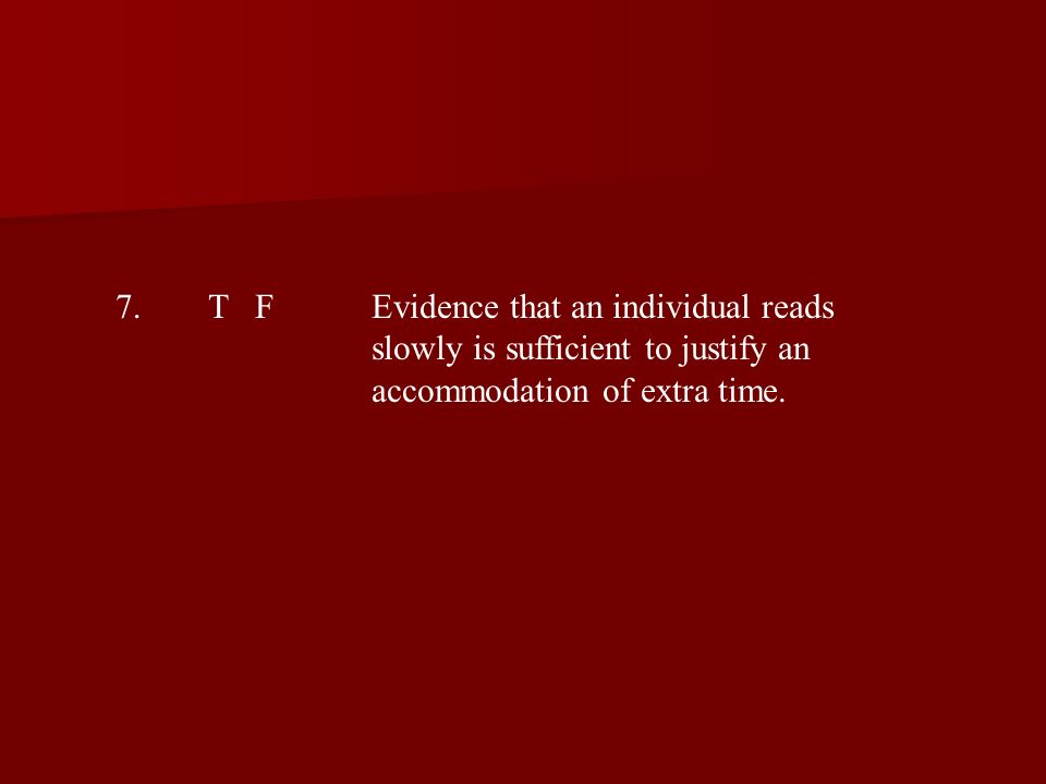 7.T FEvidence that an individual reads slowly is sufficient to justify an accommodation of extra time.