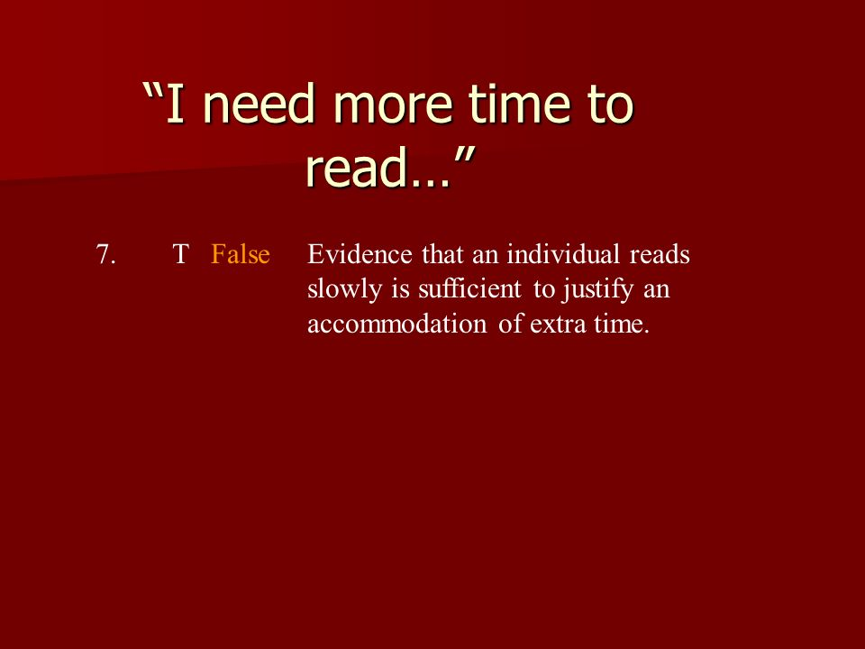 I need more time to read… 7.T FalseEvidence that an individual reads slowly is sufficient to justify an accommodation of extra time.