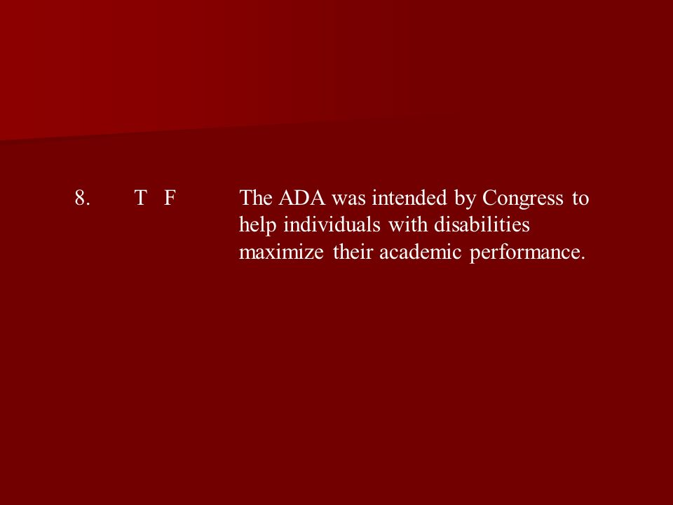 8.T FThe ADA was intended by Congress to help individuals with disabilities maximize their academic performance.