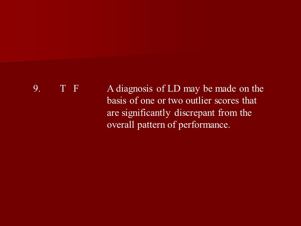 9.T FA diagnosis of LD may be made on the basis of one or two outlier scores that are significantly discrepant from the overall pattern of performance.