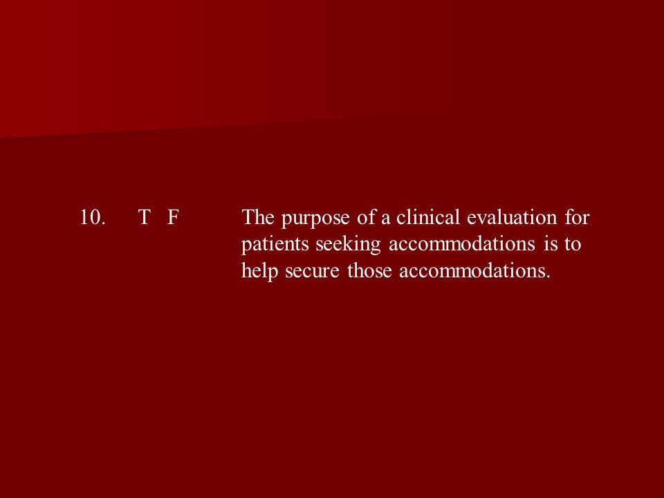 10.T FThe purpose of a clinical evaluation for patients seeking accommodations is to help secure those accommodations.
