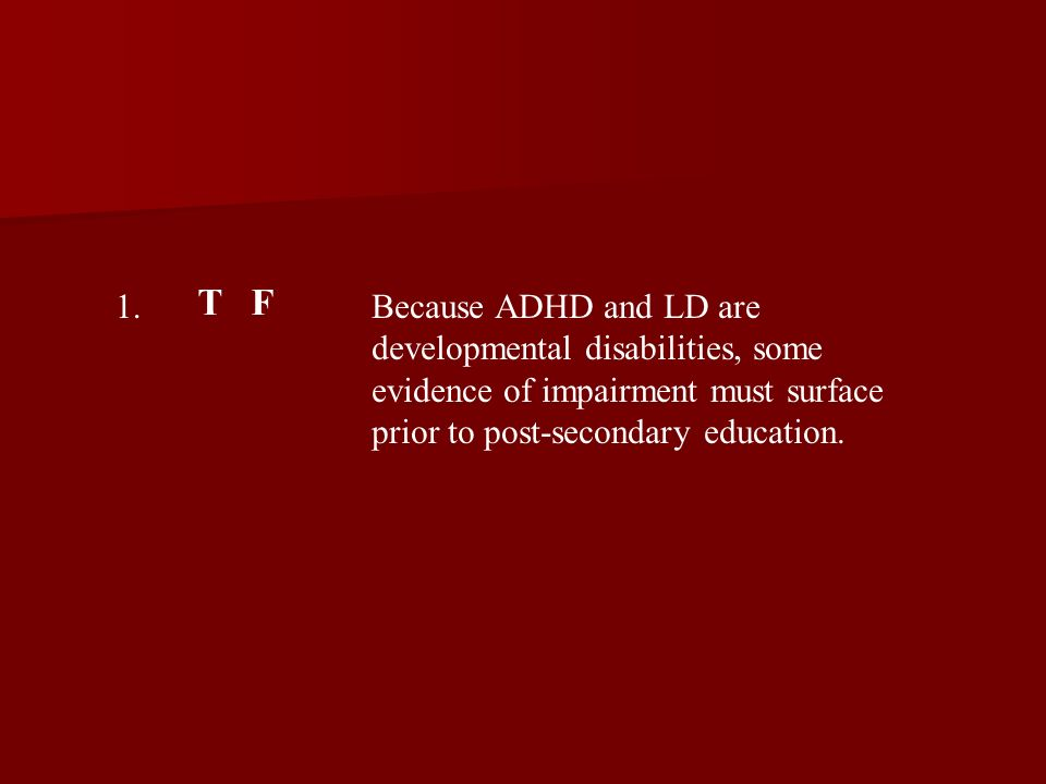 1. T F Because ADHD and LD are developmental disabilities, some evidence of impairment must surface prior to post-secondary education.