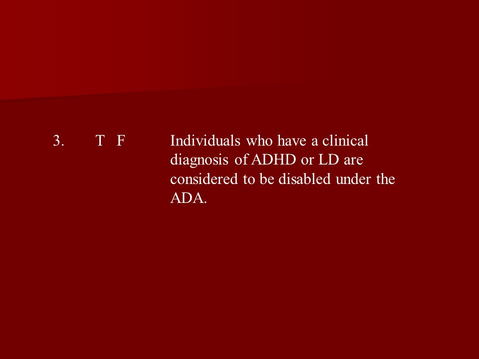 3.T FIndividuals who have a clinical diagnosis of ADHD or LD are considered to be disabled under the ADA.