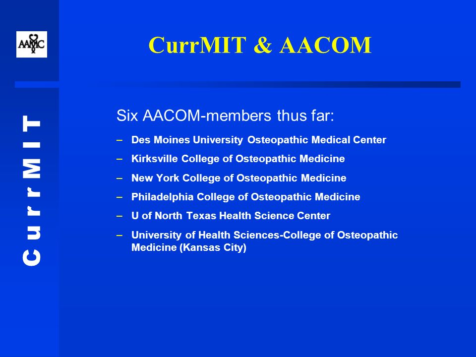 C u r r M I T CurrMIT & AACOM Six AACOM-members thus far: –Des Moines University Osteopathic Medical Center –Kirksville College of Osteopathic Medicine –New York College of Osteopathic Medicine –Philadelphia College of Osteopathic Medicine –U of North Texas Health Science Center –University of Health Sciences-College of Osteopathic Medicine (Kansas City)