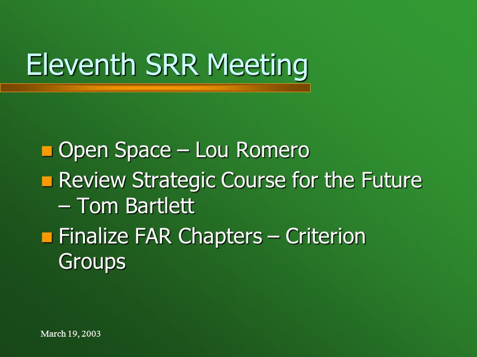 March 19, 2003 Eleventh SRR Meeting Eleventh SRR Meeting Open Space – Lou Romero Open Space – Lou Romero Review Strategic Course for the Future – Tom Bartlett Review Strategic Course for the Future – Tom Bartlett Finalize FAR Chapters – Criterion Groups Finalize FAR Chapters – Criterion Groups