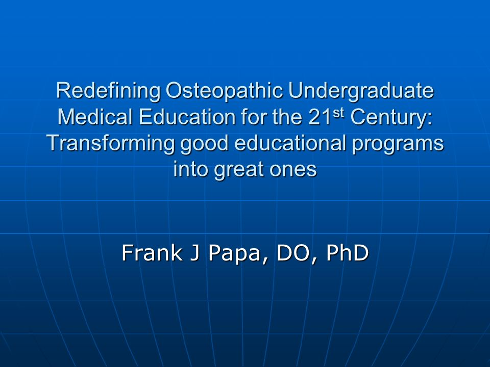 Redefining Osteopathic Undergraduate Medical Education for the 21 st Century: Transforming good educational programs into great ones Frank J Papa, DO, PhD