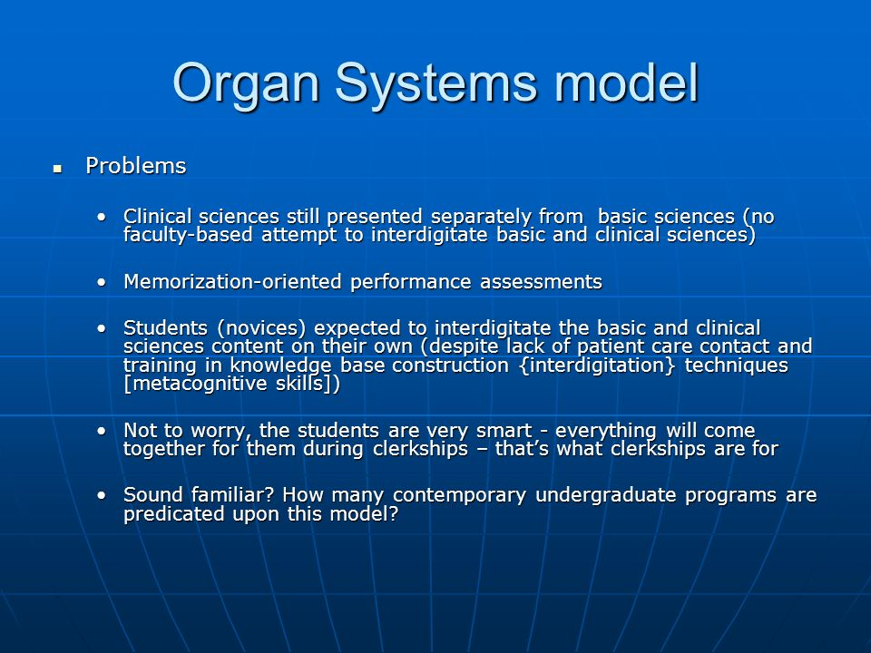 Organ Systems model Problems Problems Clinical sciences still presented separately from basic sciences (no faculty-based attempt to interdigitate basic and clinical sciences)Clinical sciences still presented separately from basic sciences (no faculty-based attempt to interdigitate basic and clinical sciences) Memorization-oriented performance assessmentsMemorization-oriented performance assessments Students (novices) expected to interdigitate the basic and clinical sciences content on their own (despite lack of patient care contact and training in knowledge base construction {interdigitation} techniques [metacognitive skills])Students (novices) expected to interdigitate the basic and clinical sciences content on their own (despite lack of patient care contact and training in knowledge base construction {interdigitation} techniques [metacognitive skills]) Not to worry, the students are very smart - everything will come together for them during clerkships – thats what clerkships are forNot to worry, the students are very smart - everything will come together for them during clerkships – thats what clerkships are for Sound familiar.
