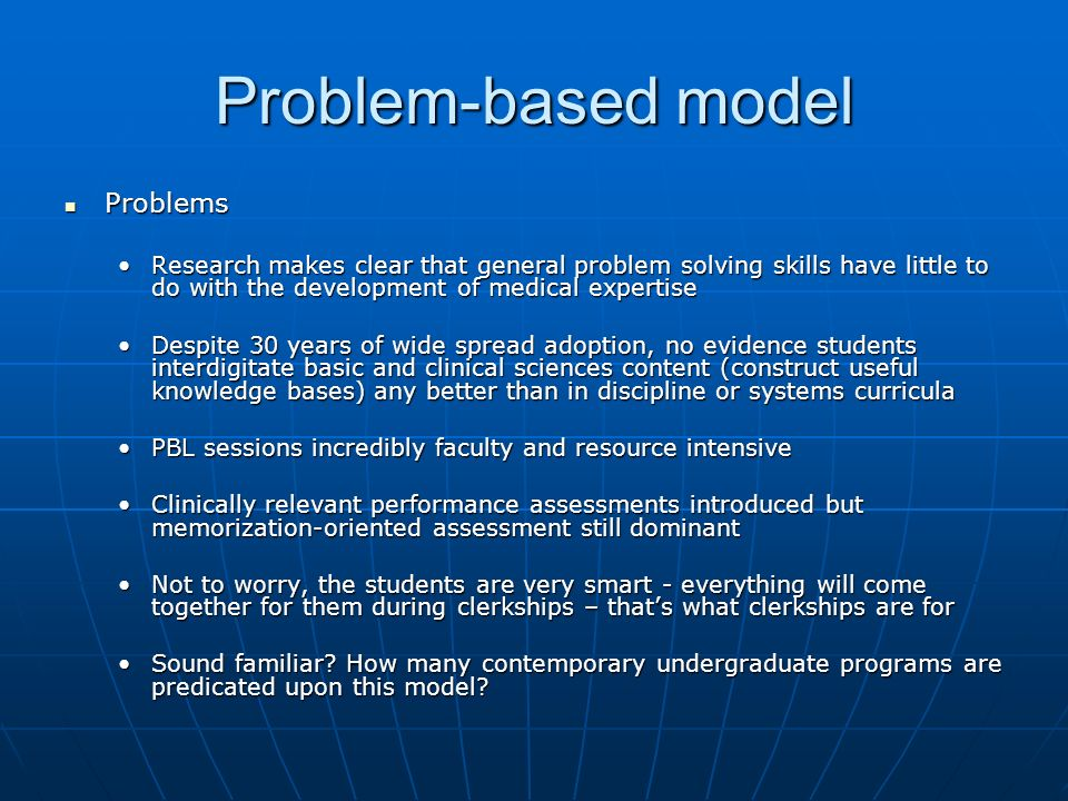 Problem-based model Problems Problems Research makes clear that general problem solving skills have little to do with the development of medical expertiseResearch makes clear that general problem solving skills have little to do with the development of medical expertise Despite 30 years of wide spread adoption, no evidence students interdigitate basic and clinical sciences content (construct useful knowledge bases) any better than in discipline or systems curriculaDespite 30 years of wide spread adoption, no evidence students interdigitate basic and clinical sciences content (construct useful knowledge bases) any better than in discipline or systems curricula PBL sessions incredibly faculty and resource intensivePBL sessions incredibly faculty and resource intensive Clinically relevant performance assessments introduced but memorization-oriented assessment still dominantClinically relevant performance assessments introduced but memorization-oriented assessment still dominant Not to worry, the students are very smart - everything will come together for them during clerkships – thats what clerkships are forNot to worry, the students are very smart - everything will come together for them during clerkships – thats what clerkships are for Sound familiar.