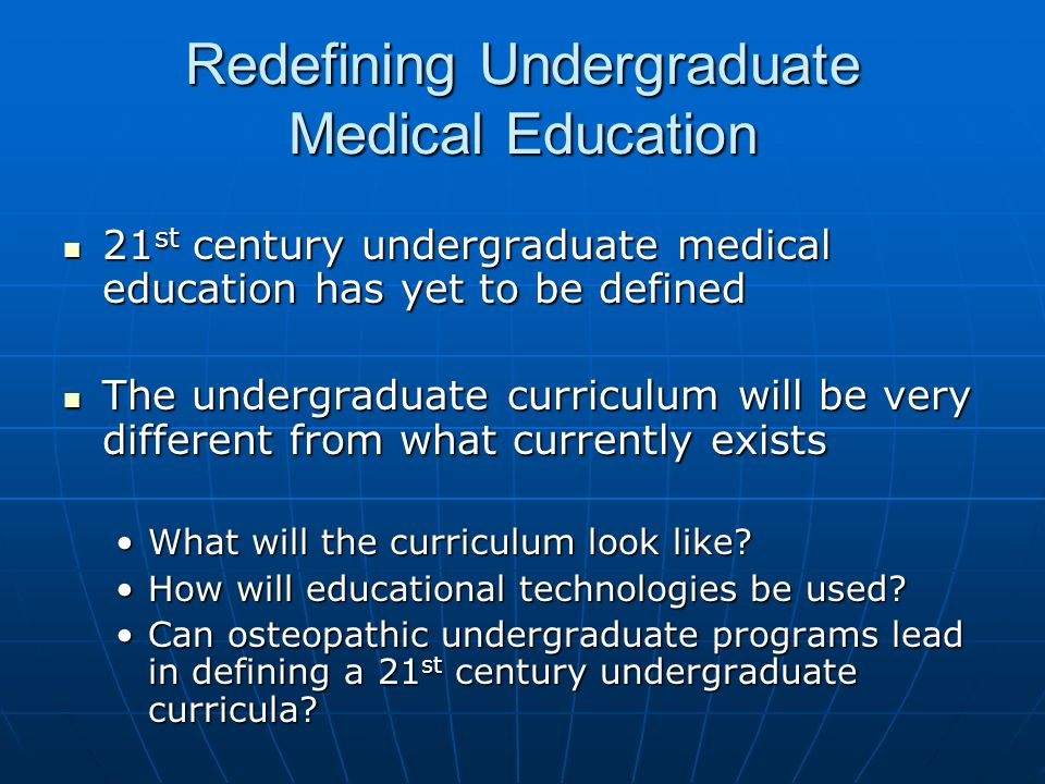 Redefining Undergraduate Medical Education 21 st century undergraduate medical education has yet to be defined 21 st century undergraduate medical education has yet to be defined The undergraduate curriculum will be very different from what currently exists The undergraduate curriculum will be very different from what currently exists What will the curriculum look like What will the curriculum look like.