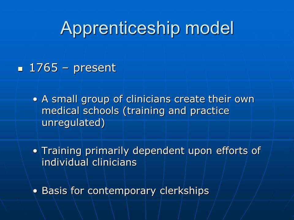 Apprenticeship model 1765 – present 1765 – present A small group of clinicians create their own medical schools (training and practice unregulated)A small group of clinicians create their own medical schools (training and practice unregulated) Training primarily dependent upon efforts of individual cliniciansTraining primarily dependent upon efforts of individual clinicians Basis for contemporary clerkshipsBasis for contemporary clerkships