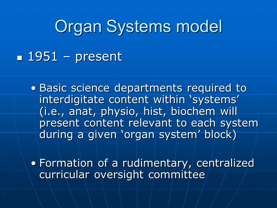 Organ Systems model 1951 – present 1951 – present Basic science departments required to interdigitate content within systems (i.e., anat, physio, hist, biochem will present content relevant to each system during a given organ system block)Basic science departments required to interdigitate content within systems (i.e., anat, physio, hist, biochem will present content relevant to each system during a given organ system block) Formation of a rudimentary, centralized curricular oversight committeeFormation of a rudimentary, centralized curricular oversight committee