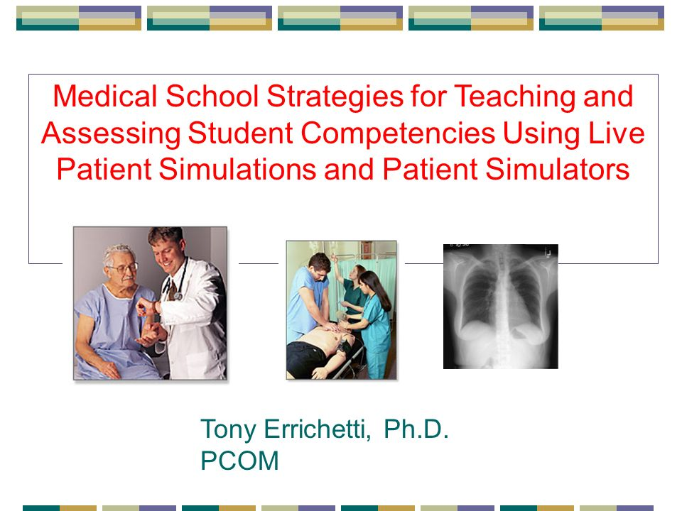Medical School Strategies for Teaching and Assessing Student Competencies Using Live Patient Simulations and Patient Simulators Tony Errichetti, Ph.D.