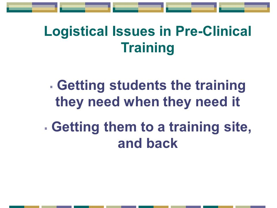 Logistical Issues in Pre-Clinical Training Getting students the training they need when they need it Getting them to a training site, and back