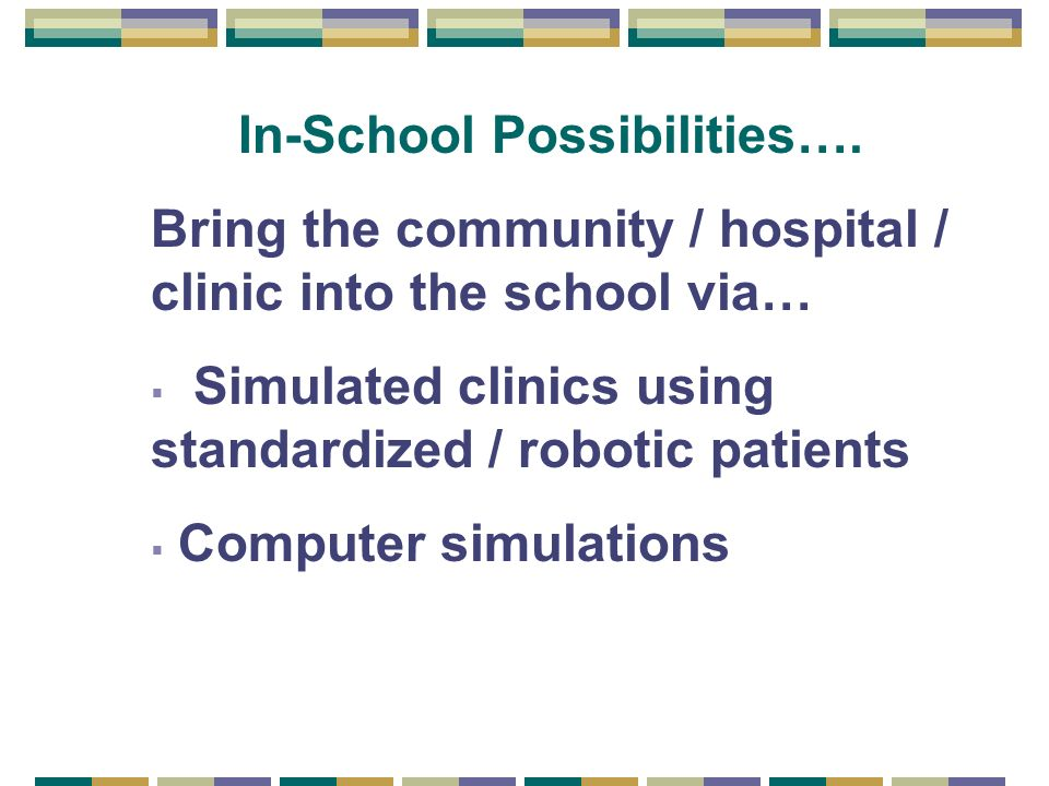 In-School Possibilities…. Bring the community / hospital / clinic into the school via… Simulated clinics using standardized / robotic patients Compute