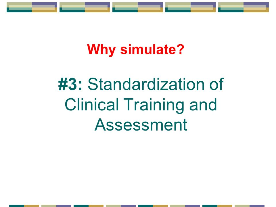 Why simulate #3: Standardization of Clinical Training and Assessment