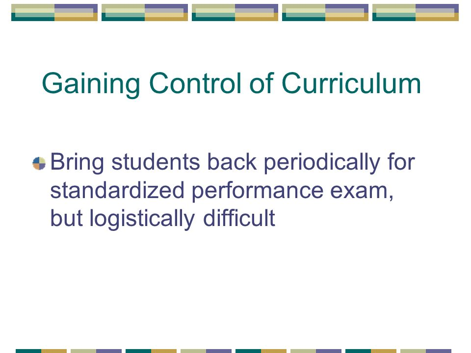 Gaining Control of Curriculum Bring students back periodically for standardized performance exam, but logistically difficult