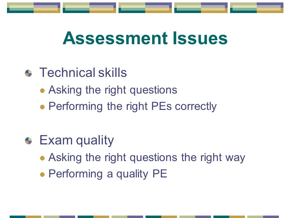Assessment Issues Technical skills Asking the right questions Performing the right PEs correctly Exam quality Asking the right questions the right way Performing a quality PE