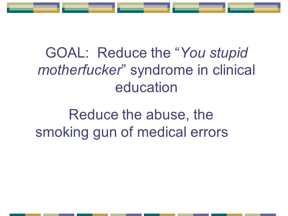 GOAL: Reduce the You stupid motherfucker syndrome in clinical education Reduce the abuse, the smoking gun of medical errors