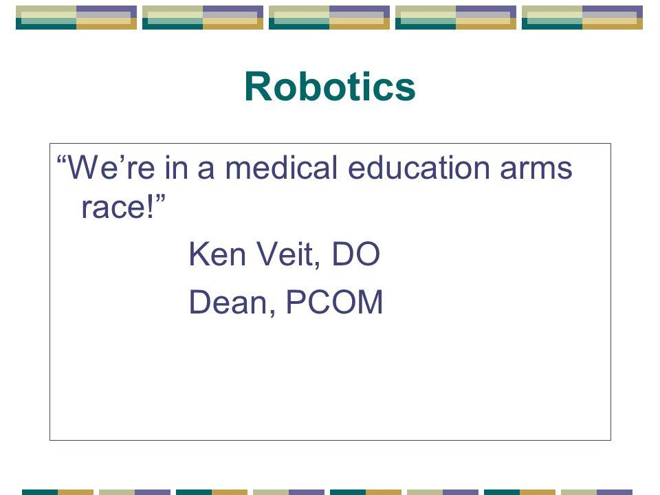 Robotics Were in a medical education arms race! Ken Veit, DO Dean, PCOM