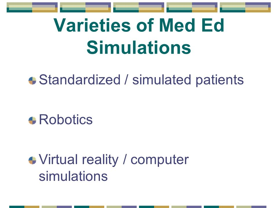 Varieties of Med Ed Simulations Standardized / simulated patients Robotics Virtual reality / computer simulations